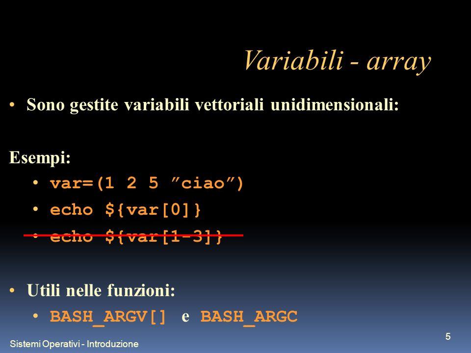 Sistemi Operativi - Introduzione 5 Variabili - array Sono gestite variabili vettoriali unidimensionali: Esempi: var=(1 2 5 ciao) echo ${var[0]} echo ${var[1-3]} Utili nelle funzioni: BASH_ARGV[] e BASH_ARGC