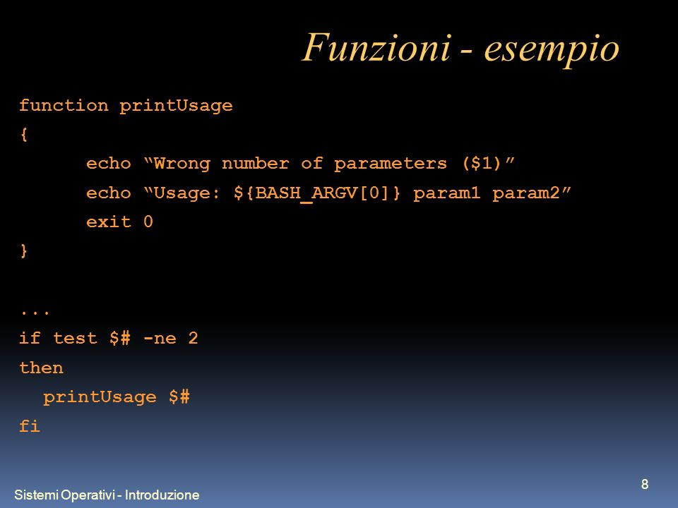 Sistemi Operativi - Introduzione 8 Funzioni - esempio function printUsage { echo Wrong number of parameters ($1) echo Usage: ${BASH_ARGV[0]} param1 param2 exit 0 }...