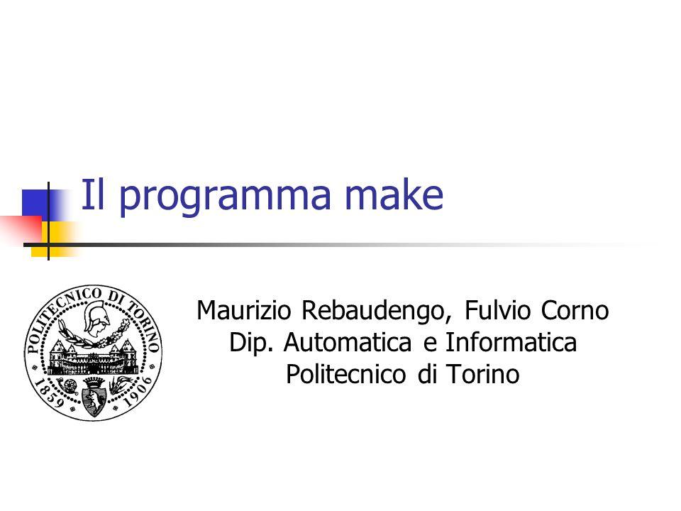 Il programma make Maurizio Rebaudengo, Fulvio Corno Dip. Automatica e Informatica Politecnico di Torino