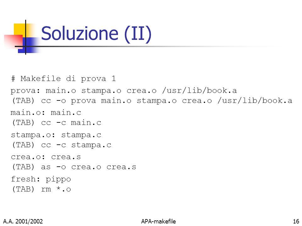 A.A. 2001/2002APA-makefile16 Soluzione (II) # Makefile di prova 1 prova: main.o stampa.o crea.o /usr/lib/book.a (TAB) cc -o prova main.o stampa.o crea