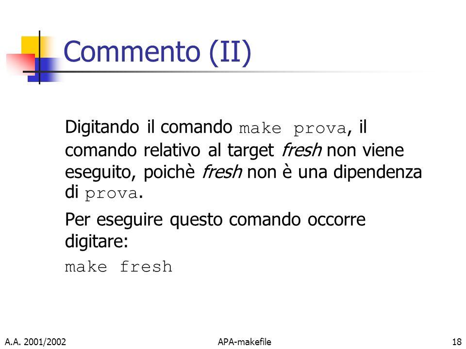 A.A. 2001/2002APA-makefile18 Commento (II) Digitando il comando make prova, il comando relativo al target fresh non viene eseguito, poichè fresh non è