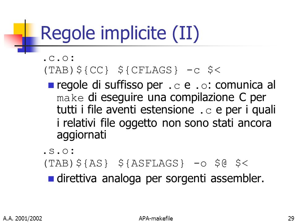 A.A. 2001/2002APA-makefile29 Regole implicite (II).c.o: (TAB)${CC} ${CFLAGS} -c $< regole di suffisso per.c e.o : comunica al make di eseguire una com