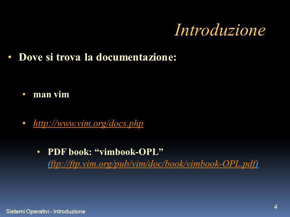 Sistemi Operativi - Introduzione 4 Introduzione Dove si trova la documentazione: man vim http://www.vim.org/docs.php PDF book: vimbook-OPL (ftp://ftp.vim.org/pub/vim/doc/book/vimbook-OPL.pdf)ftp://ftp.vim.org/pub/vim/doc/book/vimbook-OPL.pdf