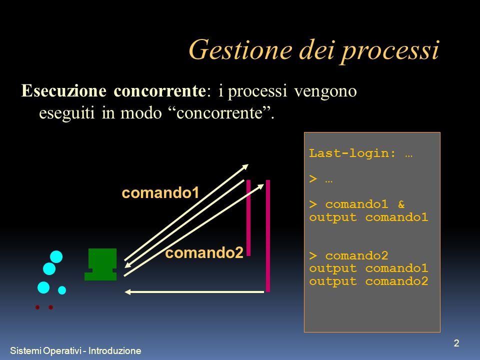 Sistemi Operativi - Introduzione 3 Gestione dei processi Last-login: … > … > comando1 output comando1 CTRL-z > fg %1 output comando1 I processi si possono interrompere con il comando CTRL-z e ripristinare con il comando fg.