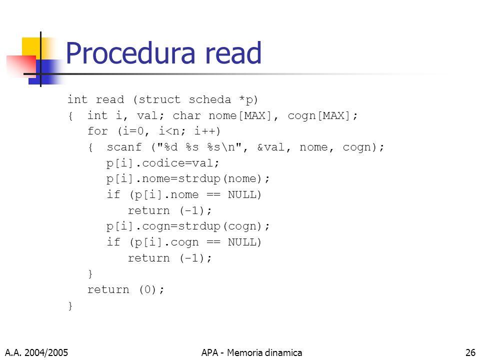 A.A. 2004/2005APA - Memoria dinamica26 Procedura read int read (struct scheda *p) {int i, val; char nome[MAX], cogn[MAX]; for (i=0, i<n; i++) { scanf