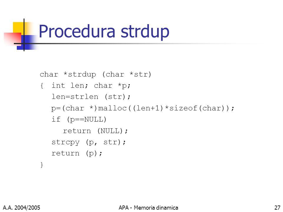 A.A. 2004/2005APA - Memoria dinamica27 Procedura strdup char *strdup (char *str) {int len; char *p; len=strlen (str); p=(char *)malloc((len+1)*sizeof(