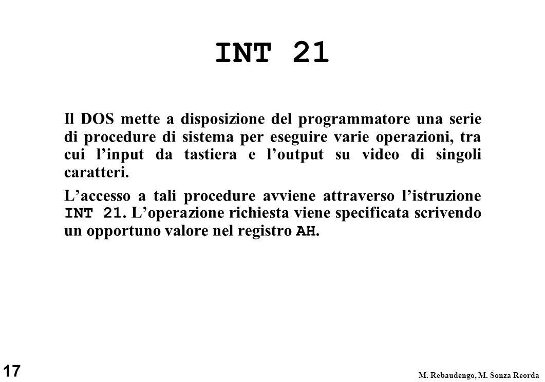 17 M. Rebaudengo, M. Sonza Reorda INT 21 Il DOS mette a disposizione del programmatore una serie di procedure di sistema per eseguire varie operazioni