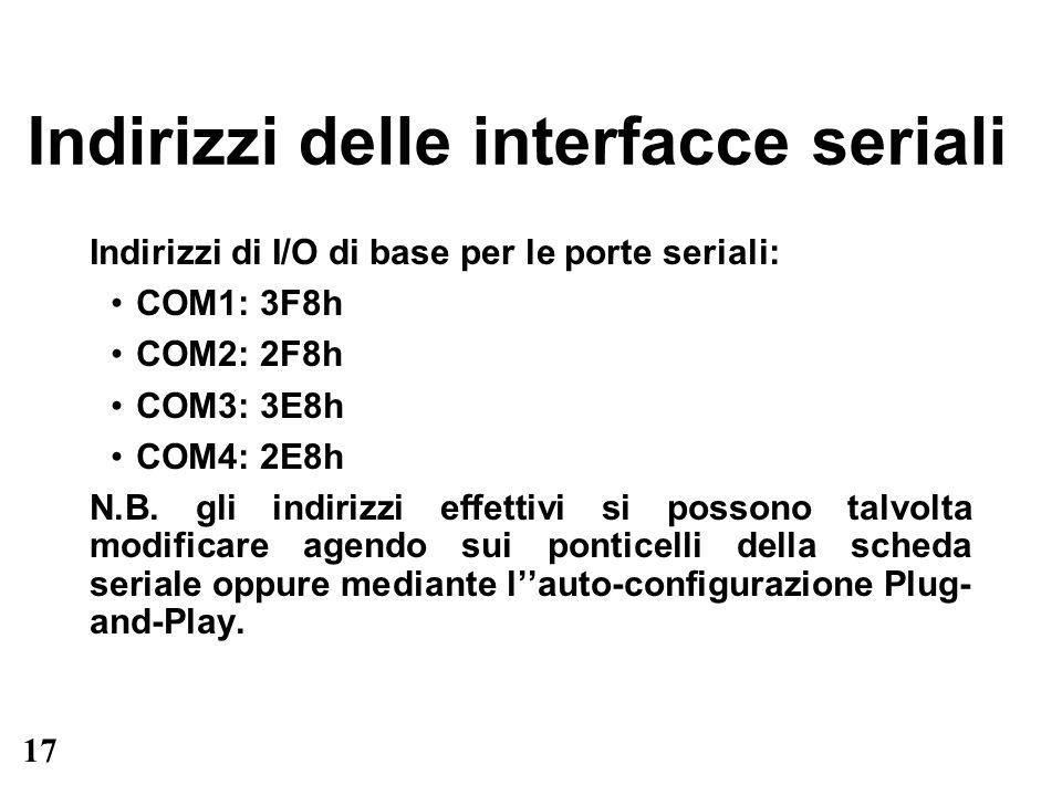 17 Indirizzi delle interfacce seriali Indirizzi di I/O di base per le porte seriali: COM1: 3F8h COM2: 2F8h COM3: 3E8h COM4: 2E8h N.B. gli indirizzi ef