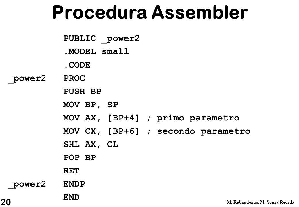 20 M. Rebaudengo, M. Sonza Reorda Procedura Assembler PUBLIC _power2.MODEL small.CODE _power2 PROC PUSH BP MOV BP, SP MOV AX, [BP+4]; primo parametro