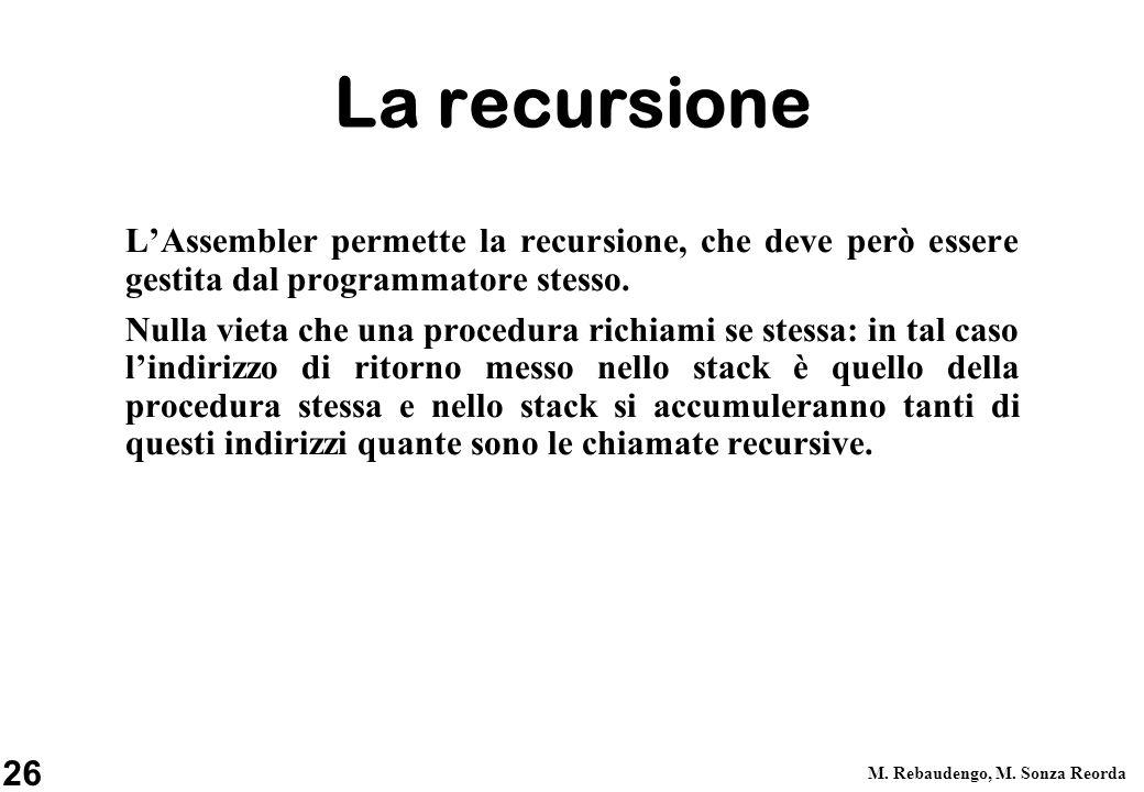 26 M. Rebaudengo, M. Sonza Reorda La recursione LAssembler permette la recursione, che deve però essere gestita dal programmatore stesso. Nulla vieta