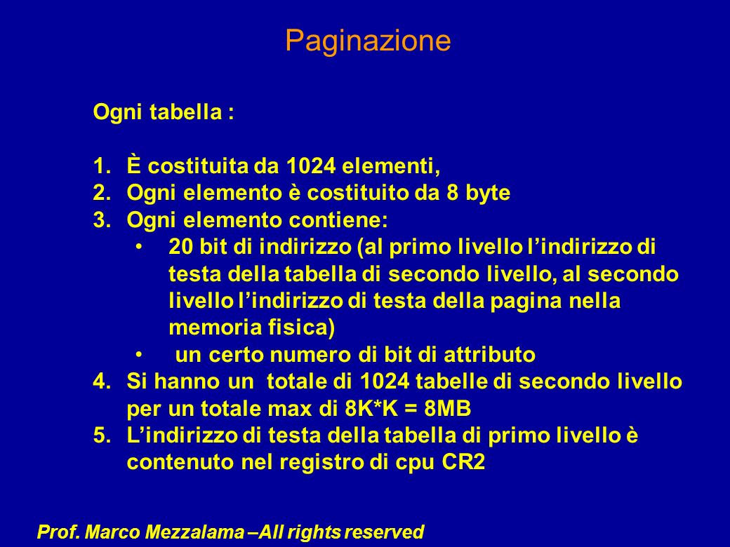 Prof. Marco Mezzalama –All rights reserved Paginazione Ogni tabella : 1.È costituita da 1024 elementi, 2.Ogni elemento è costituito da 8 byte 3.Ogni e