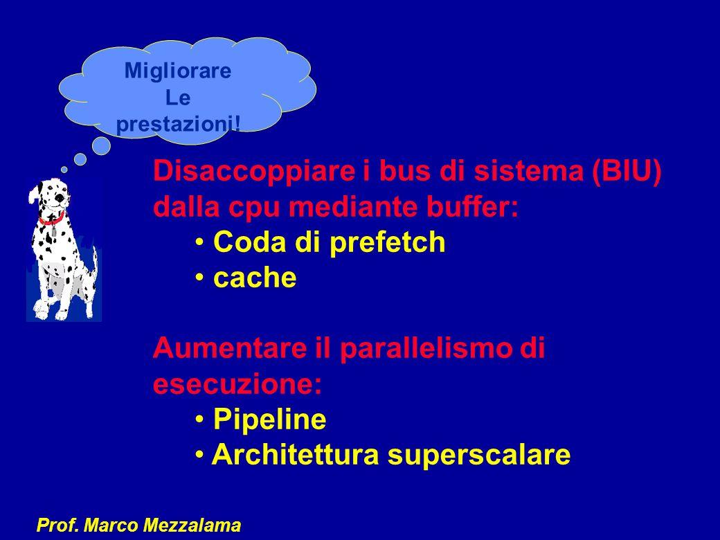Prof. Marco Mezzalama Disaccoppiare i bus di sistema (BIU) dalla cpu mediante buffer: Coda di prefetch cache Aumentare il parallelismo di esecuzione: