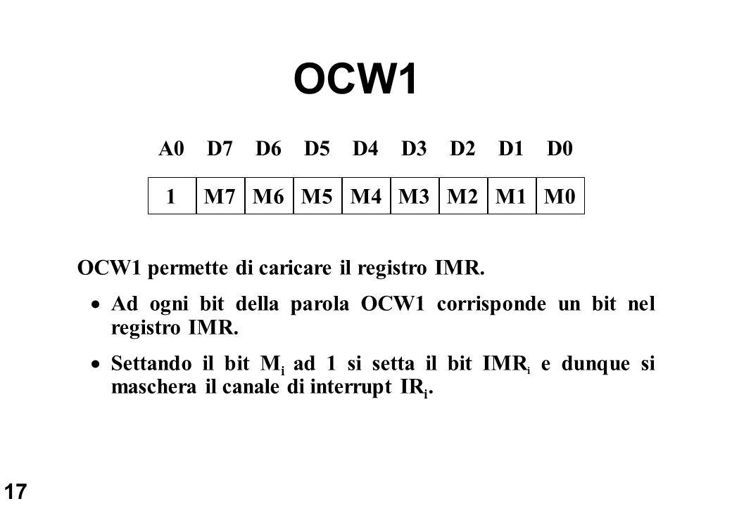 17 OCW1 D6D5D4D3D2D1D0D7 M6M5M4M3M2M1M0M7 A0 1 OCW1 permette di caricare il registro IMR. Ad ogni bit della parola OCW1 corrisponde un bit nel registr