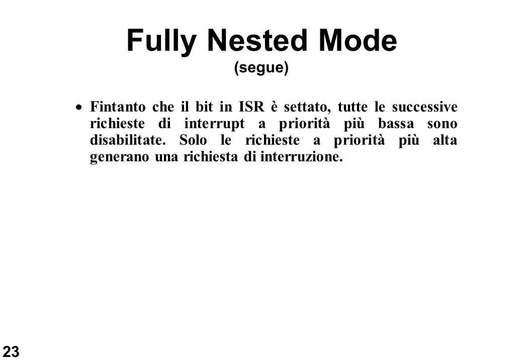 23 Fully Nested Mode (segue) Fintanto che il bit in ISR è settato, tutte le successive richieste di interrupt a priorità più bassa sono disabilitate.