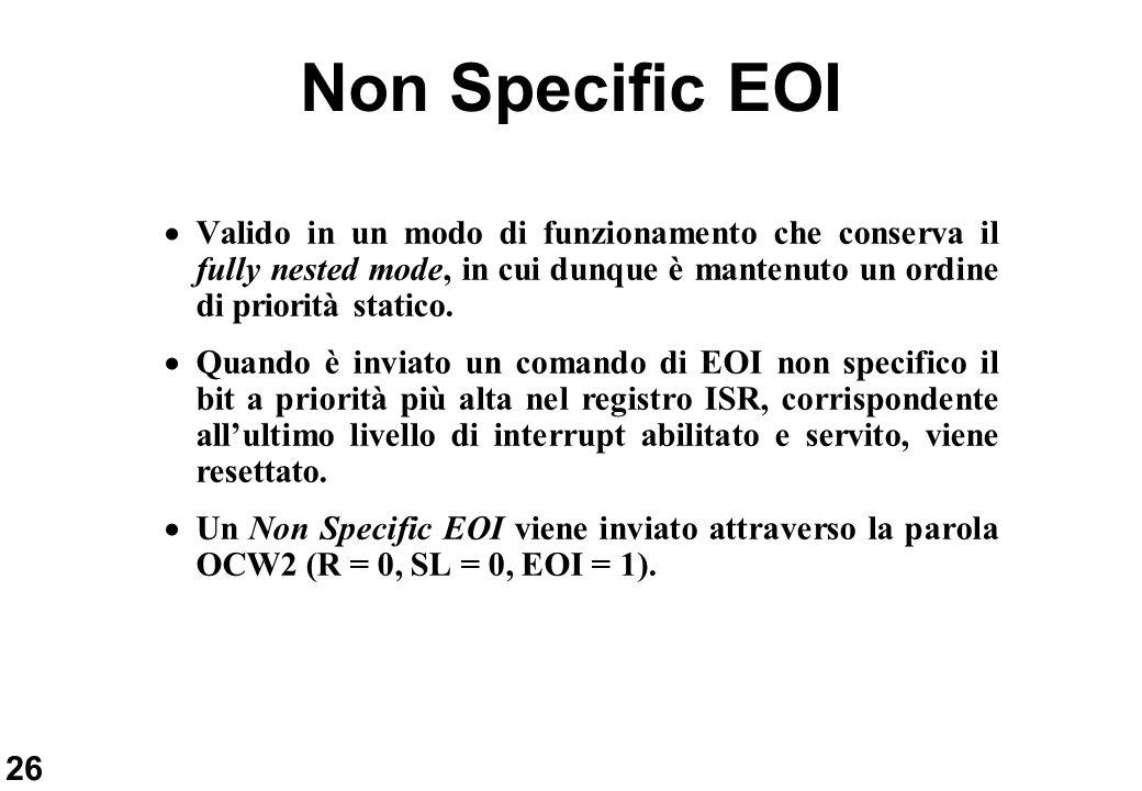 26 Non Specific EOI Valido in un modo di funzionamento che conserva il fully nested mode, in cui dunque è mantenuto un ordine di priorità statico. Qua