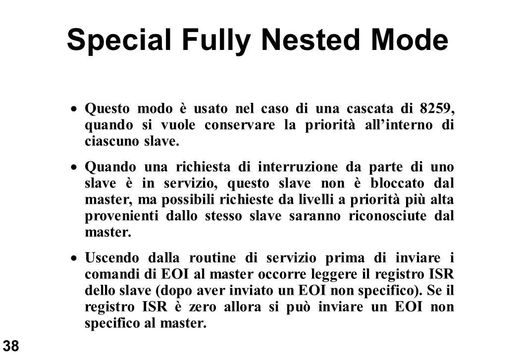 38 Special Fully Nested Mode Questo modo è usato nel caso di una cascata di 8259, quando si vuole conservare la priorità allinterno di ciascuno slave.