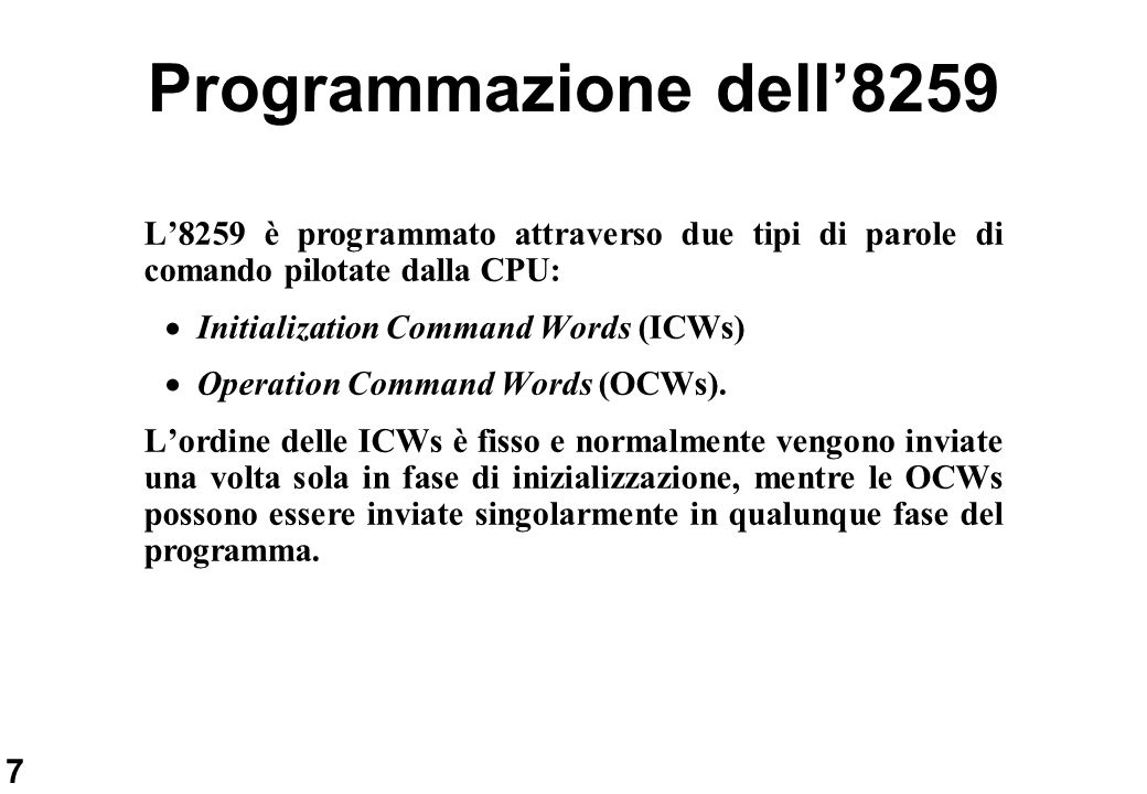 7 Programmazione dell8259 L8259 è programmato attraverso due tipi di parole di comando pilotate dalla CPU: Initialization Command Words (ICWs) Operati