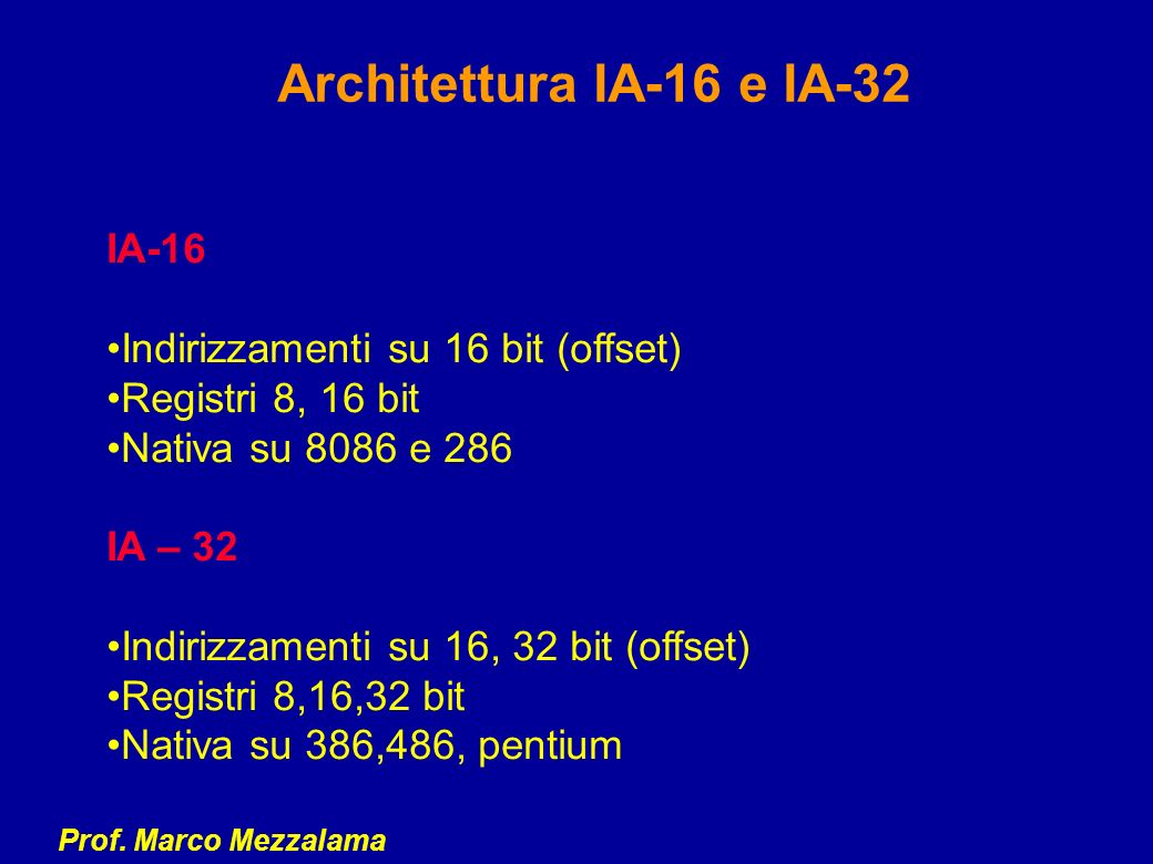 Prof. Marco Mezzalama Architettura IA-16 e IA-32 IA-16 Indirizzamenti su 16 bit (offset) Registri 8, 16 bit Nativa su 8086 e 286 IA – 32 Indirizzament