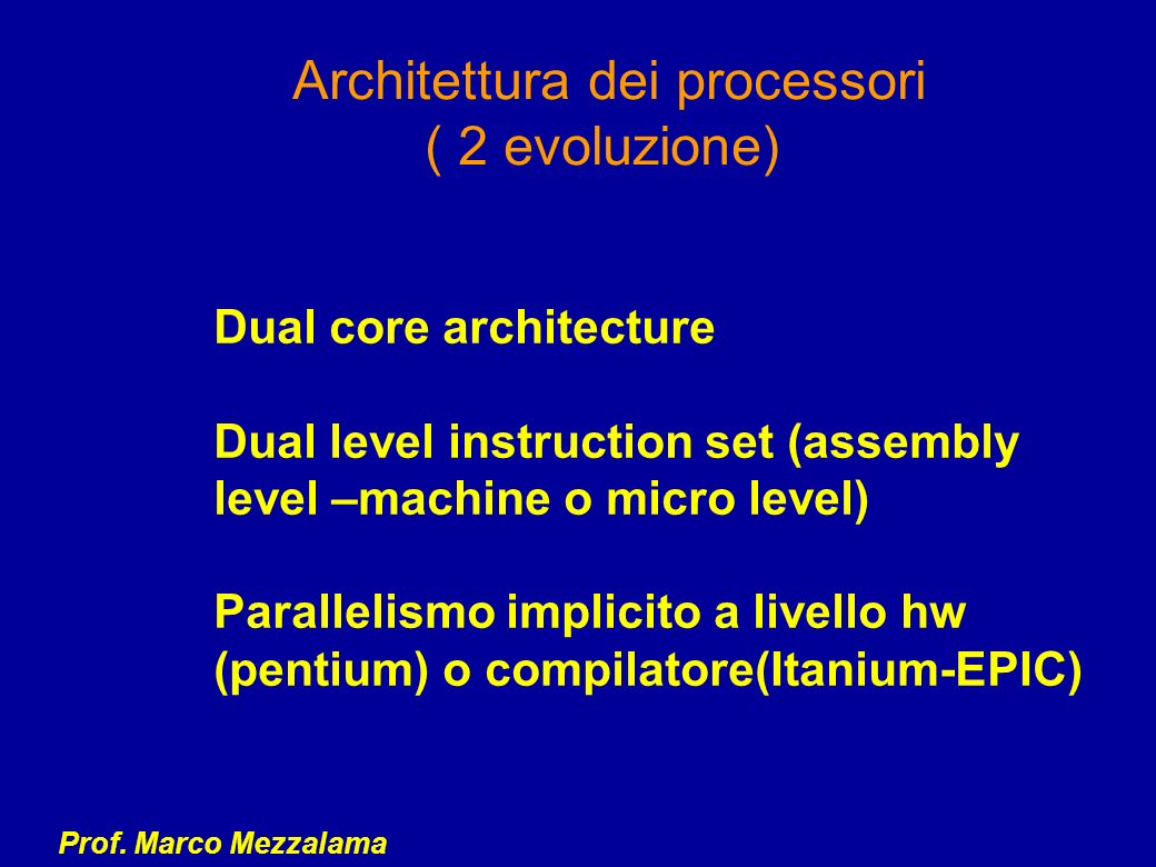 Prof. Marco Mezzalama Architettura dei processori ( 2 evoluzione) Dual core architecture Dual level instruction set (assembly level –machine o micro l