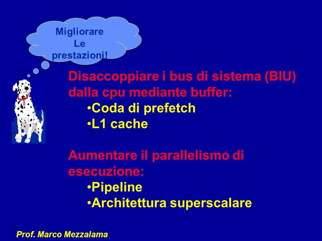 Prof. Marco Mezzalama Disaccoppiare i bus di sistema (BIU) dalla cpu mediante buffer: Coda di prefetch L1 cache Aumentare il parallelismo di esecuzion