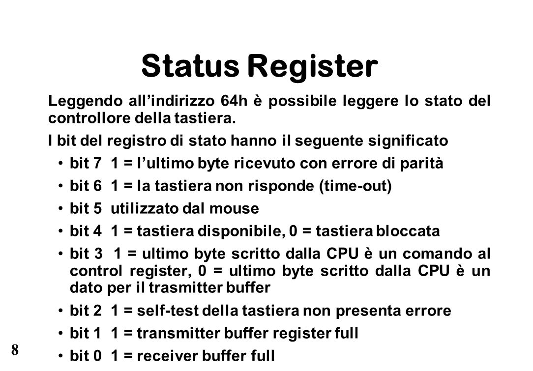 8 Status Register Leggendo allindirizzo 64h è possibile leggere lo stato del controllore della tastiera. I bit del registro di stato hanno il seguente