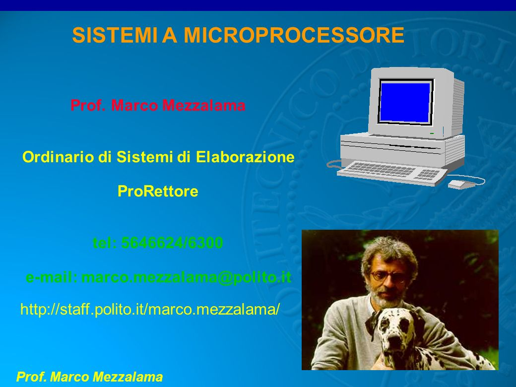 Prof. Marco Mezzalama SISTEMI A MICROPROCESSORE Prof. Marco Mezzalama Ordinario di Sistemi di Elaborazione ProRettore tel: 5646624/6300 e-mail: marco.