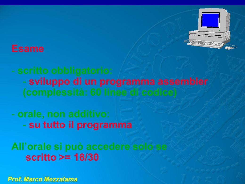 Prof. Marco Mezzalama Esame - scritto obbligatorio: - sviluppo di un programma assembler (complessità: 60 linee di codice) - orale, non additivo: - su