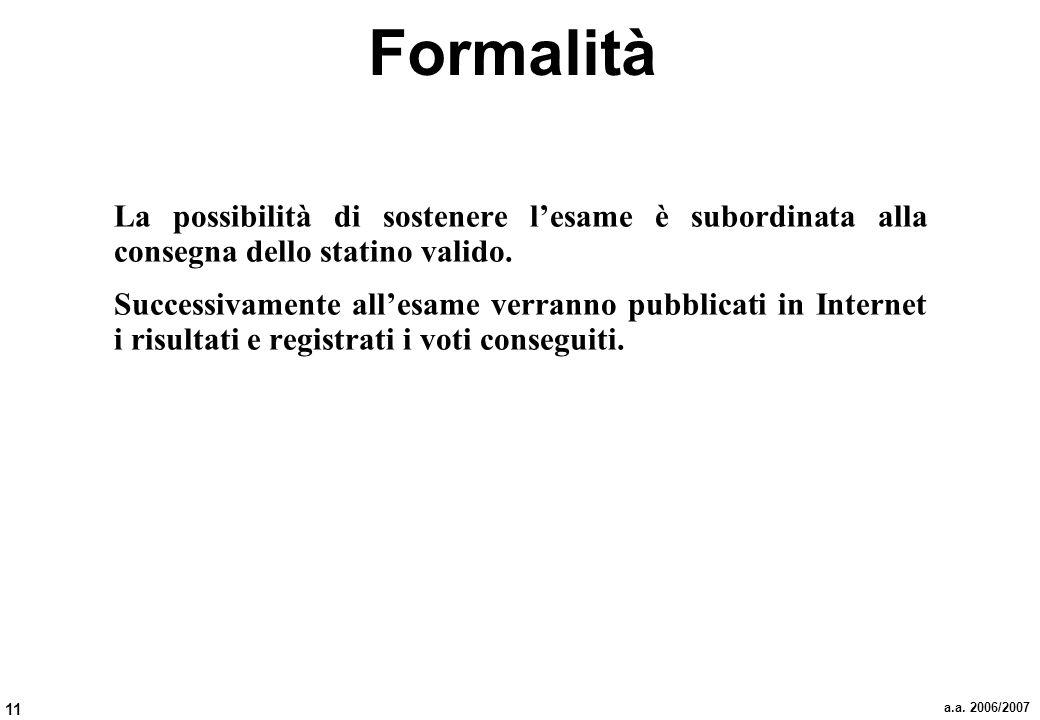 11 a.a. 2006/2007 Formalità La possibilità di sostenere lesame è subordinata alla consegna dello statino valido. Successivamente allesame verranno pub