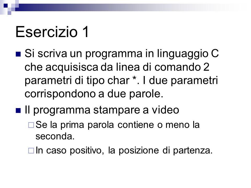 Esercizio 1 Si scriva un programma in linguaggio C che acquisisca da linea di comando 2 parametri di tipo char *.