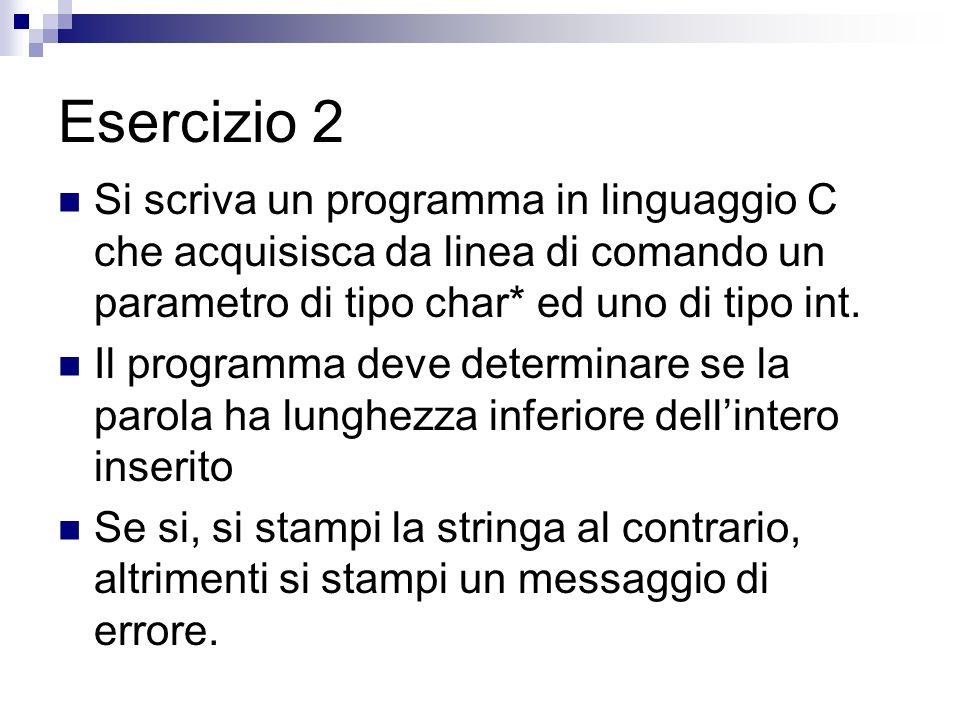 Esercizio 2 Si scriva un programma in linguaggio C che acquisisca da linea di comando un parametro di tipo char* ed uno di tipo int.