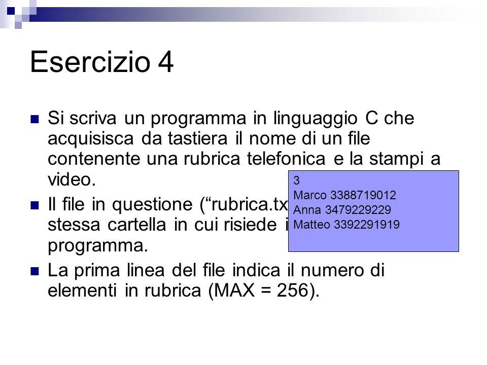 Esercizio 5 Si scriva un programma in linguaggio C che acquisisca da tastiera il nome di un file contenente una rubrica telefonica ed un nuovo elemento da inserire nella rubrica Il programma deve salvare il file aggiornato correttamente Il numero di elementi in rubrica non è noto, ma è al massimo pari a 256.