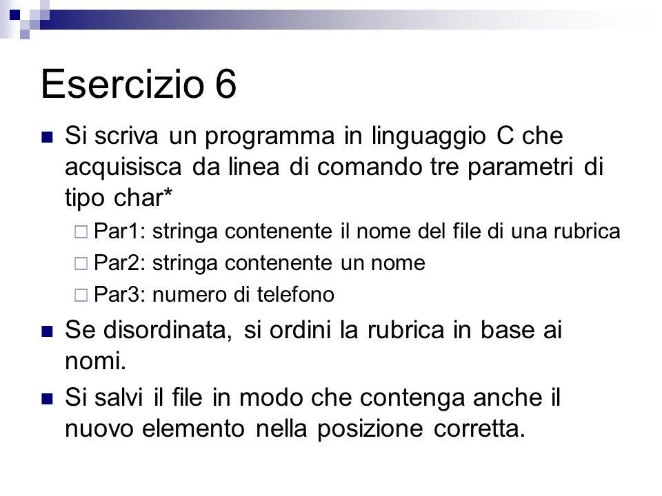 Esercizio 6 Si scriva un programma in linguaggio C che acquisisca da linea di comando tre parametri di tipo char* Par1: stringa contenente il nome del file di una rubrica Par2: stringa contenente un nome Par3: numero di telefono Se disordinata, si ordini la rubrica in base ai nomi.