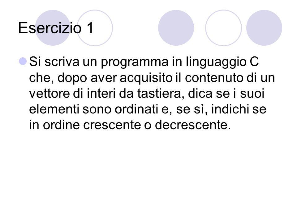 Esercizio 1 Si scriva un programma in linguaggio C che, dopo aver acquisito il contenuto di un vettore di interi da tastiera, dica se i suoi elementi sono ordinati e, se sì, indichi se in ordine crescente o decrescente.