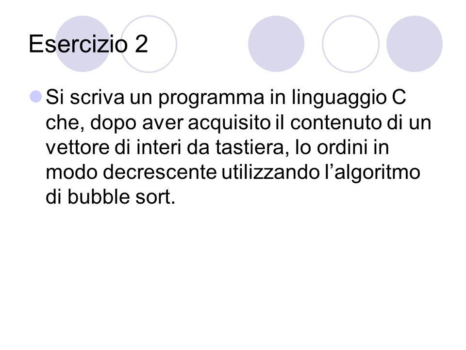 Esercizio 2 Si scriva un programma in linguaggio C che, dopo aver acquisito il contenuto di un vettore di interi da tastiera, lo ordini in modo decrescente utilizzando lalgoritmo di bubble sort.