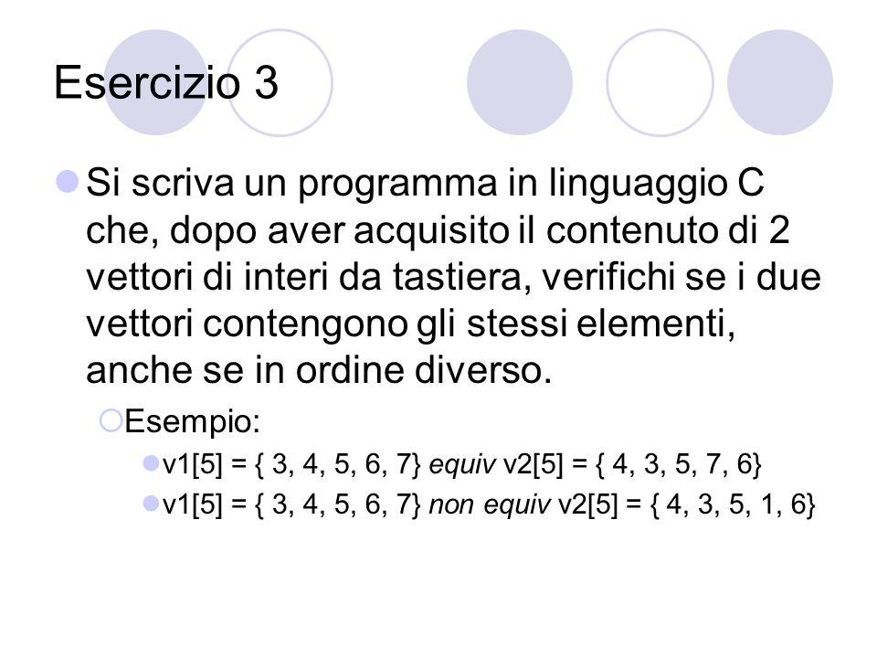 Esercizio 3 Si scriva un programma in linguaggio C che, dopo aver acquisito il contenuto di 2 vettori di interi da tastiera, verifichi se i due vettori contengono gli stessi elementi, anche se in ordine diverso.