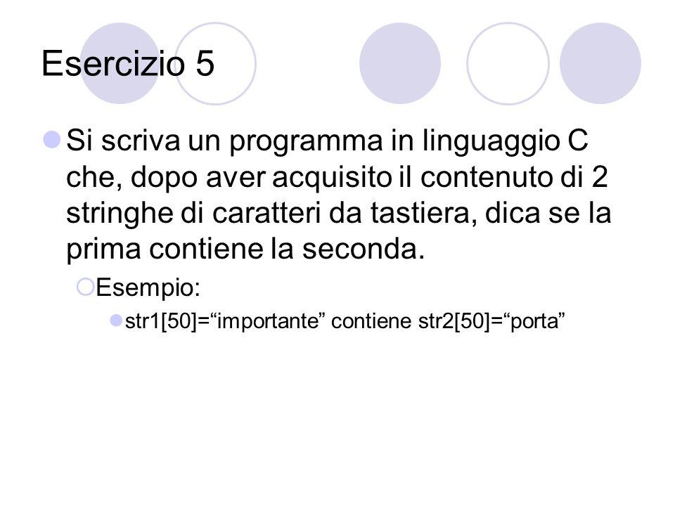 Esercizio 5 Si scriva un programma in linguaggio C che, dopo aver acquisito il contenuto di 2 stringhe di caratteri da tastiera, dica se la prima contiene la seconda.