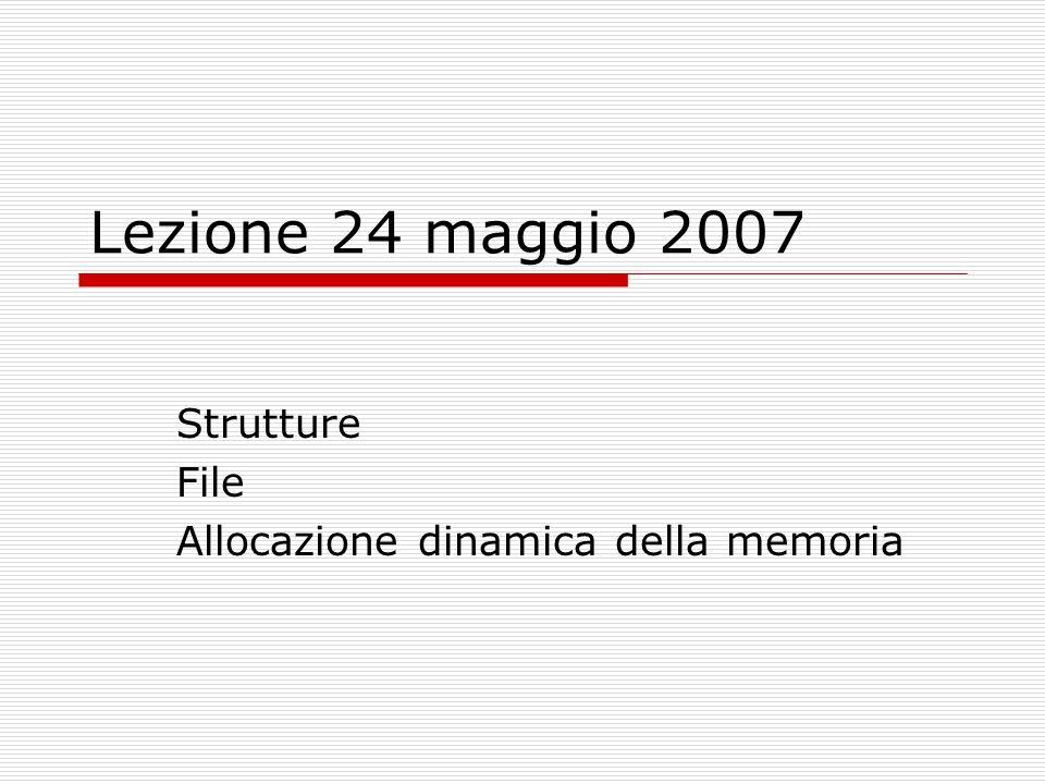 Lezione 24 maggio 2007 Strutture File Allocazione dinamica della memoria