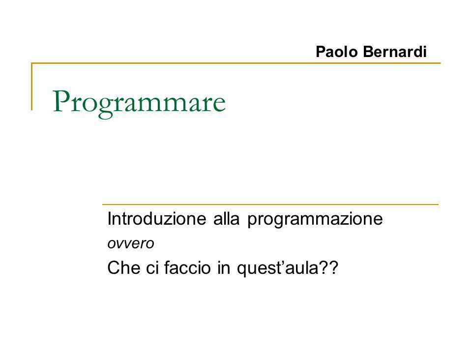 Programmare Introduzione alla programmazione ovvero Che ci faccio in questaula?? Paolo Bernardi