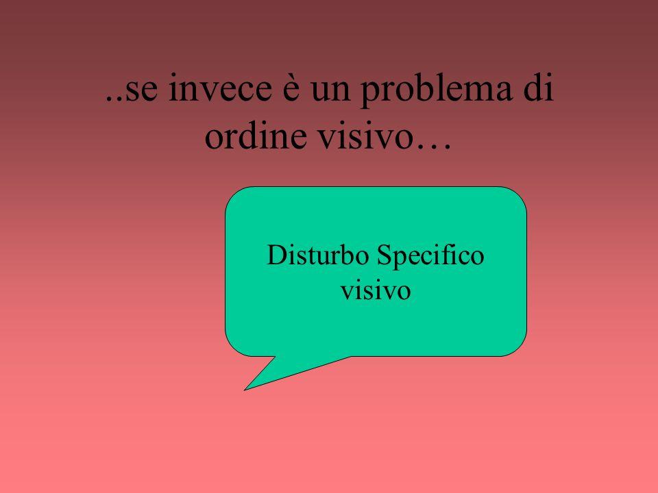 ..se invece è un problema di ordine visivo… Disturbo Specifico visivo