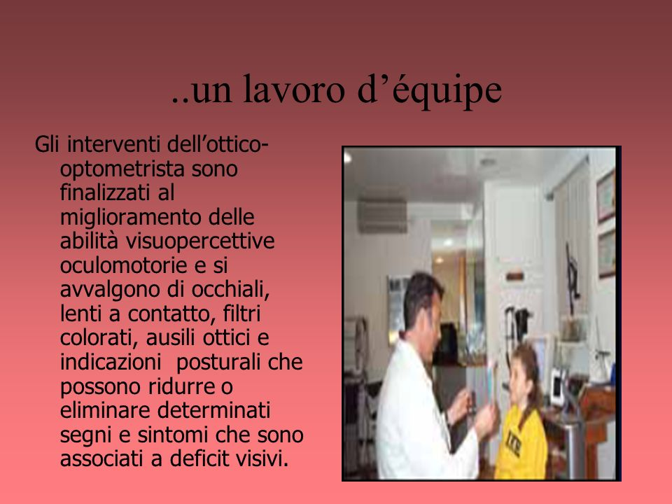 ..un lavoro déquipe Gli interventi dellottico- optometrista sono finalizzati al miglioramento delle abilità visuopercettive oculomotorie e si avvalgon