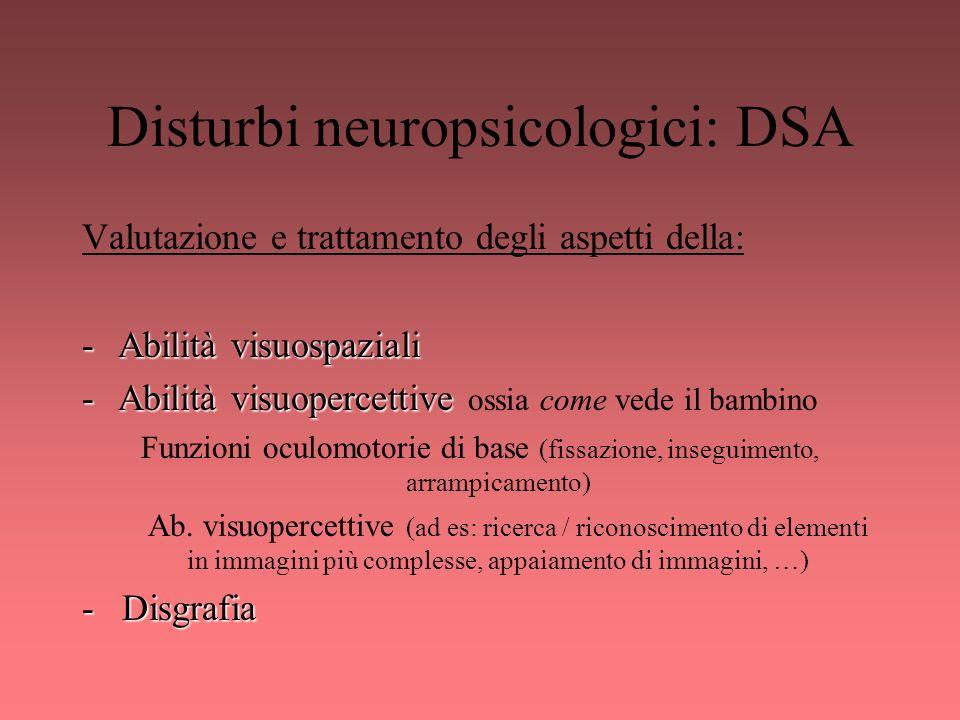 Disturbi neuropsicologici: DSA Valutazione e trattamento degli aspetti della: -Abilità visuospaziali -Abilità visuopercettive -Abilità visuopercettive