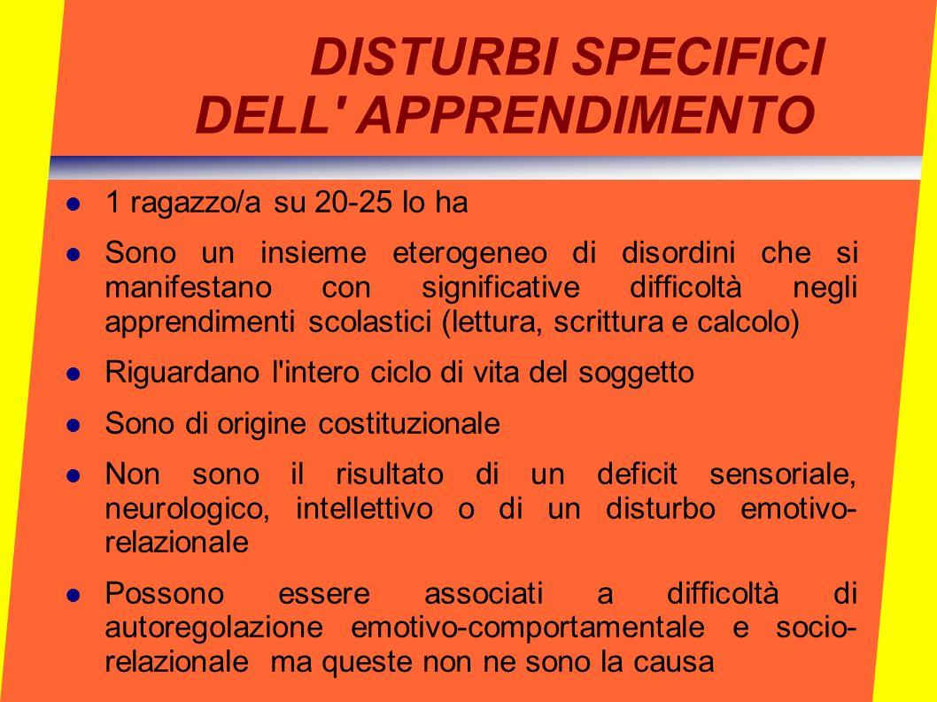 DISTURBI SPECIFICI DELL' APPRENDIMENTO 1 ragazzo/a su 20-25 lo ha Sono un insieme eterogeneo di disordini che si manifestano con significative diffico