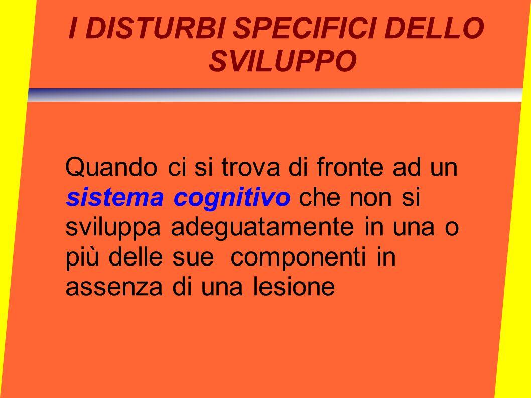 I DISTURBI SPECIFICI DELLO SVILUPPO Quando ci si trova di fronte ad un sistema cognitivo che non si sviluppa adeguatamente in una o più delle sue comp