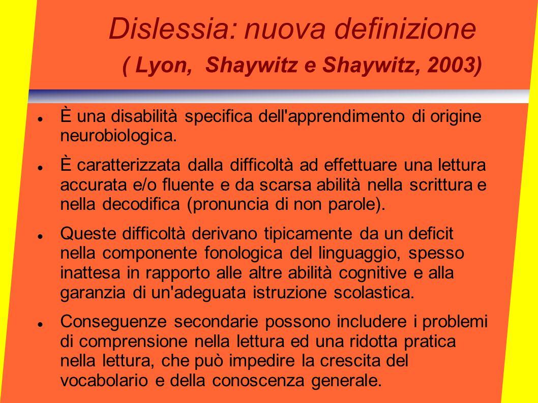 Dislessia: nuova definizione ( Lyon, Shaywitz e Shaywitz, 2003) È una disabilità specifica dell'apprendimento di origine neurobiologica. È caratterizz