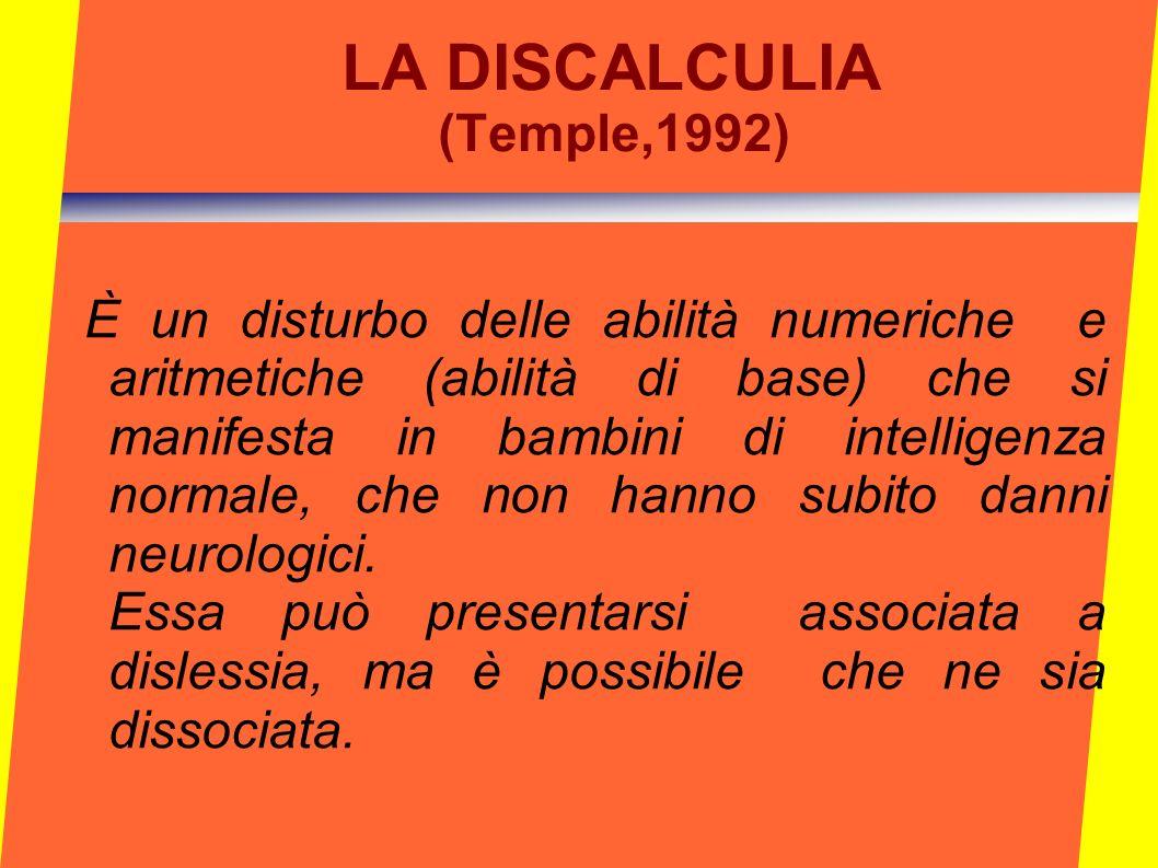 LA DISCALCULIA (Temple,1992) È un disturbo delle abilità numeriche e aritmetiche (abilità di base) che si manifesta in bambini di intelligenza normale