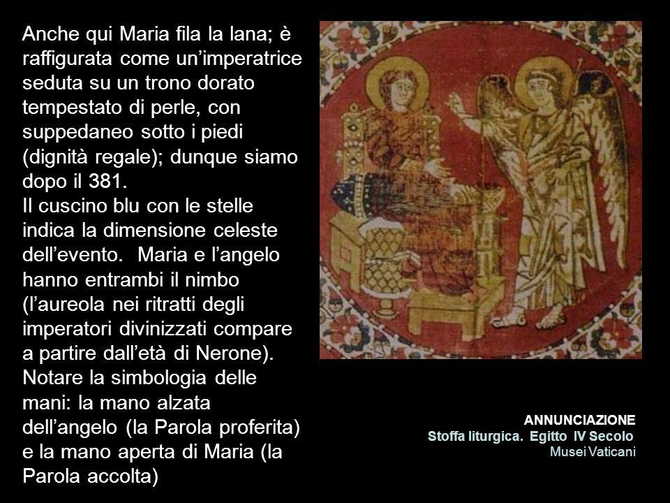 ANNUNCIAZIONE Stoffa liturgica. Egitto IV Secolo Musei Vaticani Anche qui Maria fila la lana; è raffigurata come unimperatrice seduta su un trono dora