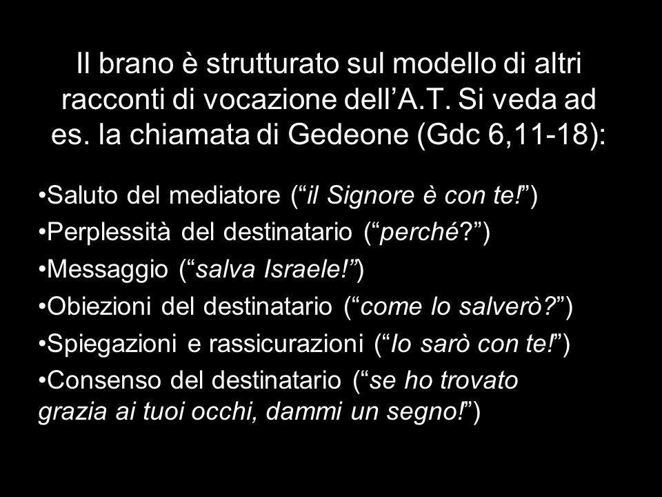 Il brano è strutturato sul modello di altri racconti di vocazione dellA.T. Si veda ad es. la chiamata di Gedeone (Gdc 6,11-18): Saluto del mediatore (