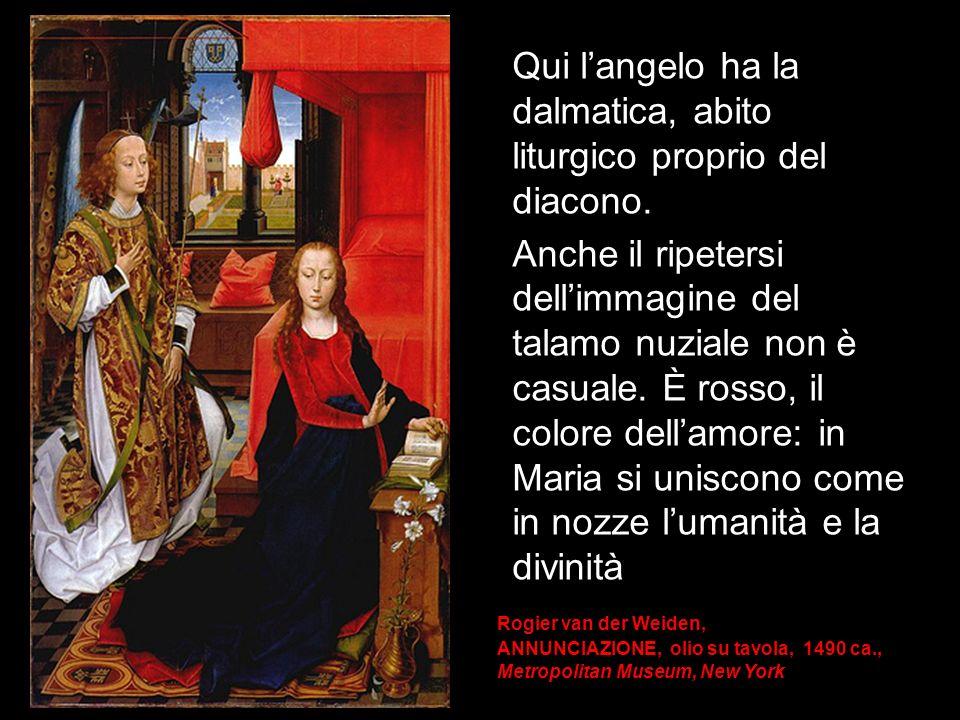 Rogier van der Weiden, ANNUNCIAZIONE, olio su tavola, 1490 ca., Metropolitan Museum, New York Qui langelo ha la dalmatica, abito liturgico proprio del