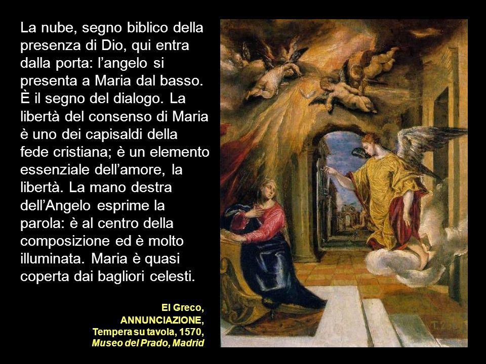 El Greco, ANNUNCIAZIONE, Tempera su tavola, 1570, Museo del Prado, Madrid La nube, segno biblico della presenza di Dio, qui entra dalla porta: langelo