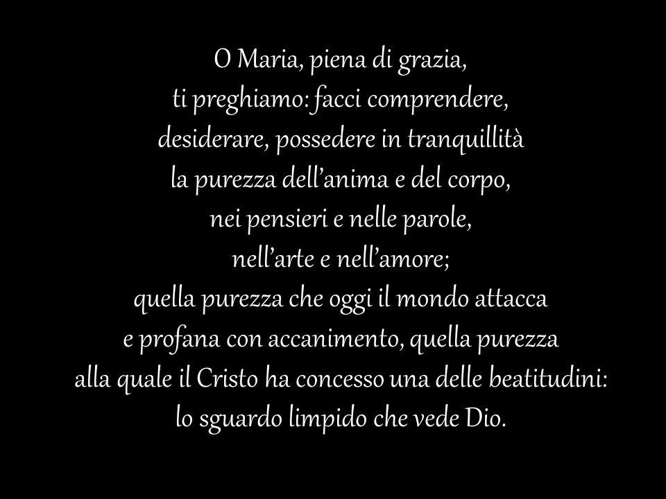 O Maria, piena di grazia, ti preghiamo: facci comprendere, desiderare, possedere in tranquillità la purezza dellanima e del corpo, nei pensieri e nell